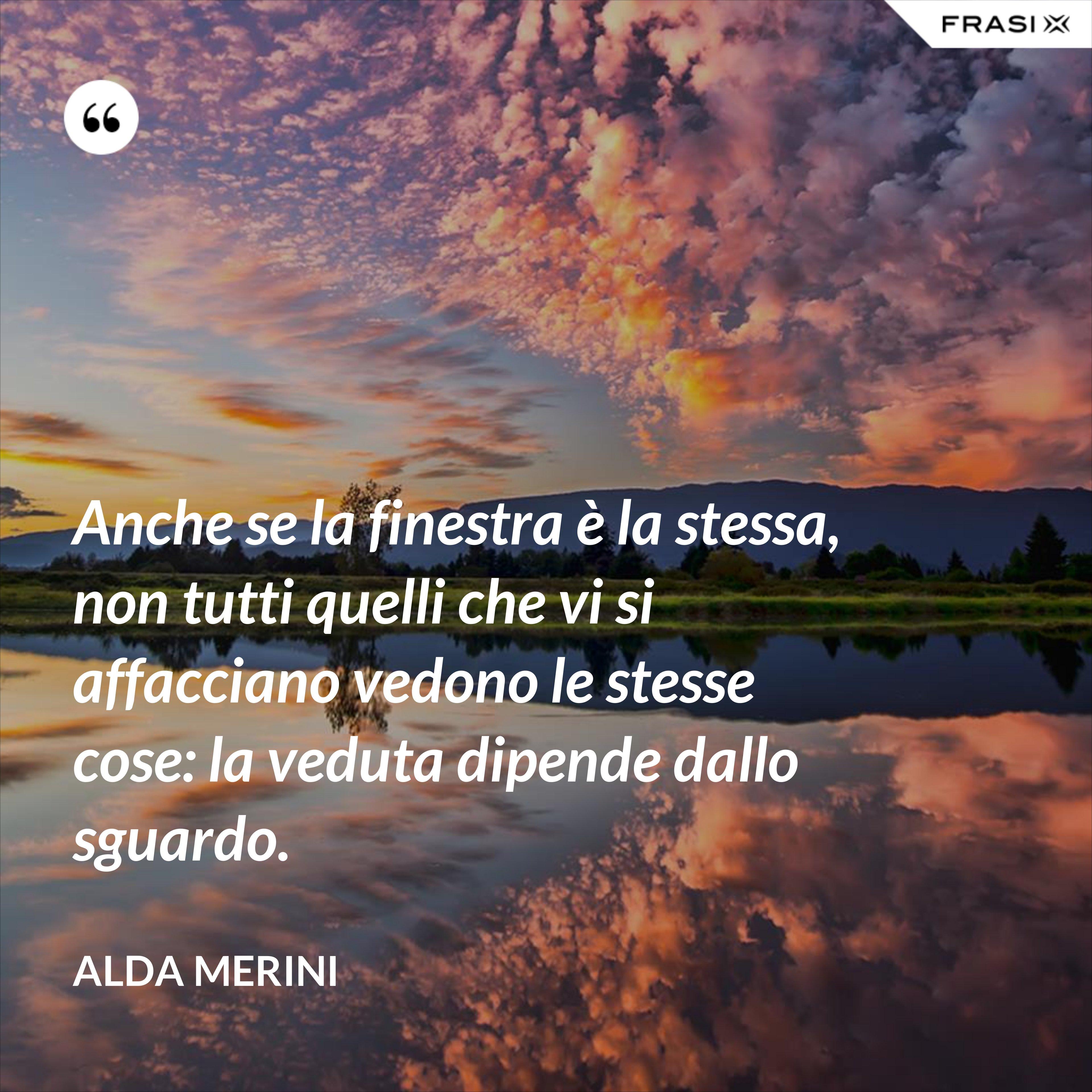 Anche se la finestra è la stessa, non tutti quelli che vi si affacciano vedono le stesse cose: la veduta dipende dallo sguardo. - Alda Merini