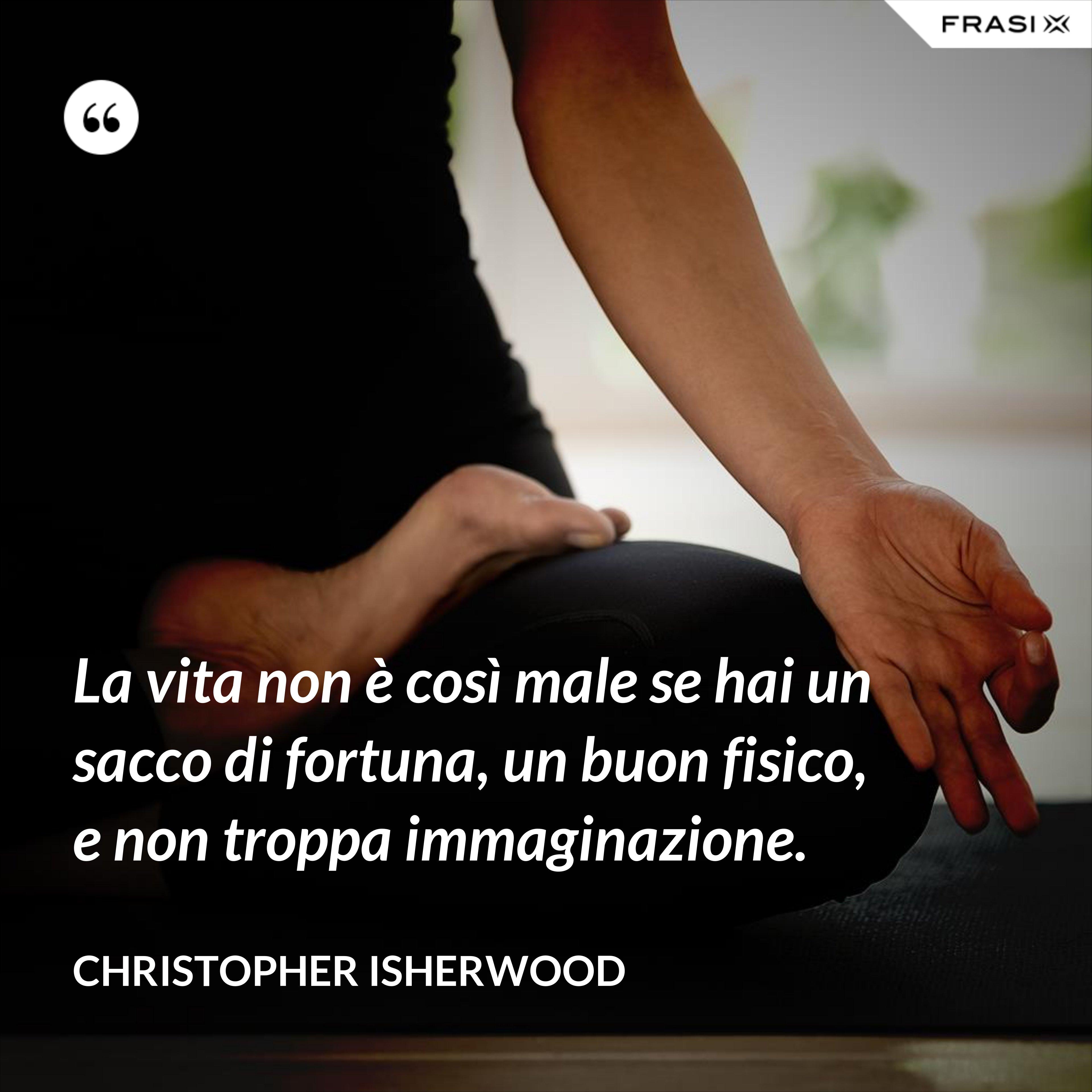 La vita non è così male se hai un sacco di fortuna, un buon fisico, e non troppa immaginazione. - Christopher Isherwood