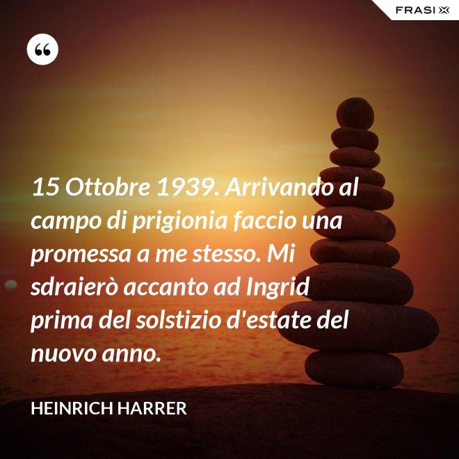 15 Ottobre 1939. Arrivando al campo di prigionia faccio una promessa a me stesso. Mi sdraierò accanto ad Ingrid prima del solstizio d'estate del nuovo anno. - Heinrich Harrer