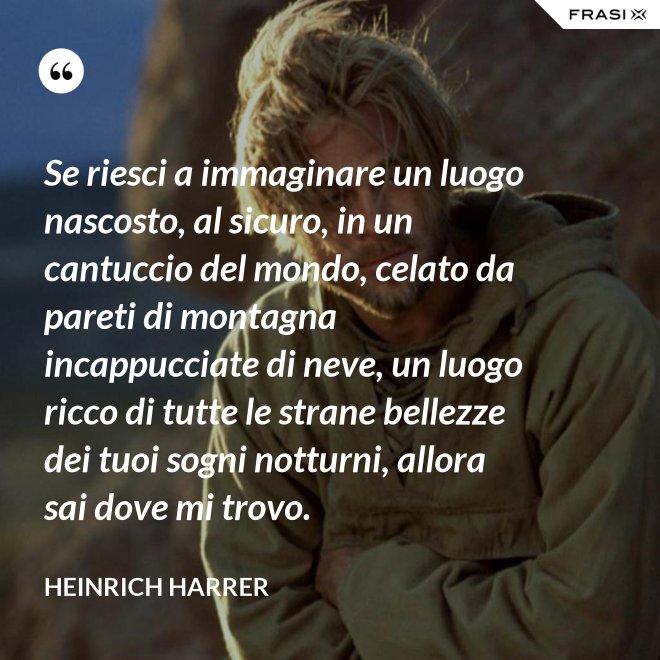 Se riesci a immaginare un luogo nascosto, al sicuro, in un cantuccio del mondo, celato da pareti di montagna incappucciate di neve, un luogo ricco di tutte le strane bellezze dei tuoi sogni notturni, allora sai dove mi trovo. - Heinrich Harrer