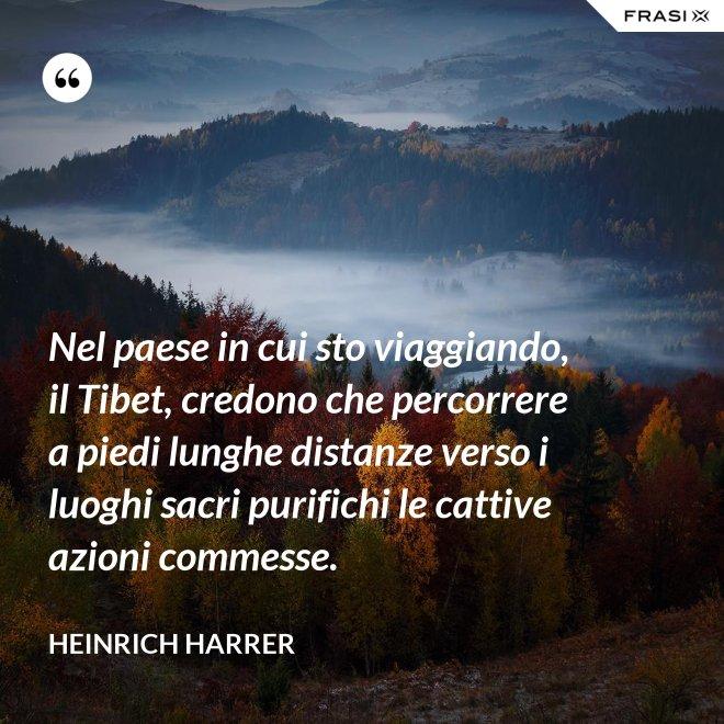 Nel paese in cui sto viaggiando, il Tibet, credono che percorrere a piedi lunghe distanze verso i luoghi sacri purifichi le cattive azioni commesse. - Heinrich Harrer