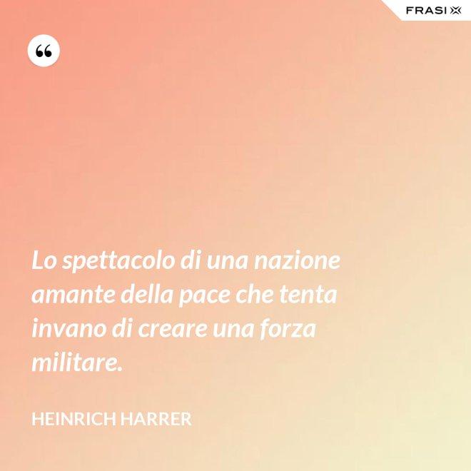 Lo spettacolo di una nazione amante della pace che tenta invano di creare una forza militare. - Heinrich Harrer