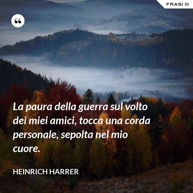 La paura della guerra sul volto dei miei amici, tocca una corda personale, sepolta nel mio cuore. - Heinrich Harrer