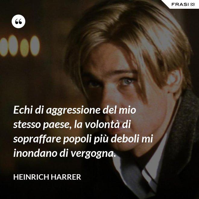 Echi di aggressione del mio stesso paese, la volontà di sopraffare popoli più deboli mi inondano di vergogna. - Heinrich Harrer