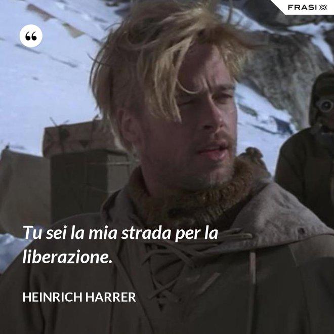 Tu sei la mia strada per la liberazione. - Heinrich Harrer