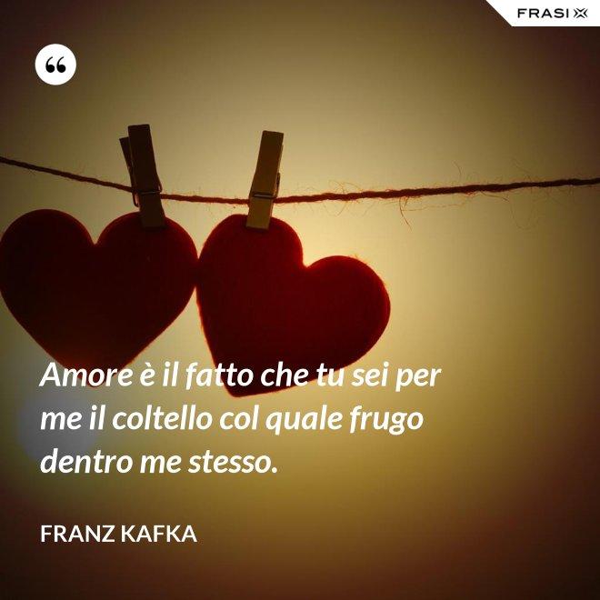 Amore è il fatto che tu sei per me il coltello col quale frugo dentro me stesso. - Franz Kafka