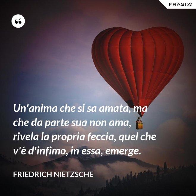 Un'anima che si sa amata, ma che da parte sua non ama, rivela la propria feccia, quel che v'è d'infimo, in essa, emerge. - Friedrich Nietzsche