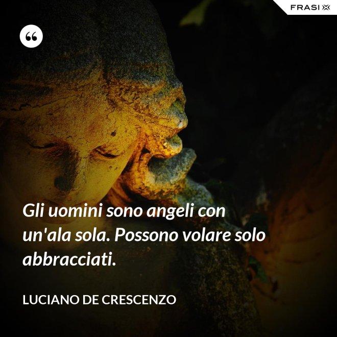 Gli uomini sono angeli con un'ala sola. Possono volare solo abbracciati. - Luciano De Crescenzo