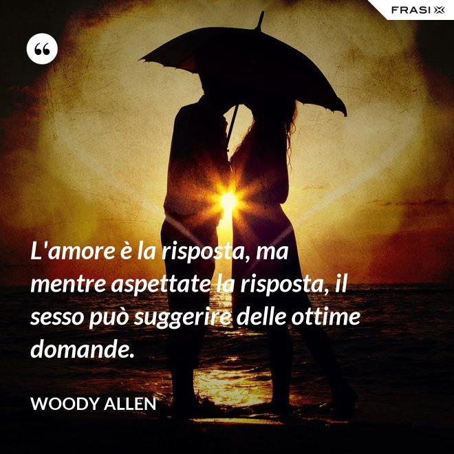 L'amore è la risposta, ma mentre aspettate la risposta, il sesso può suggerire delle ottime domande. - Woody Allen