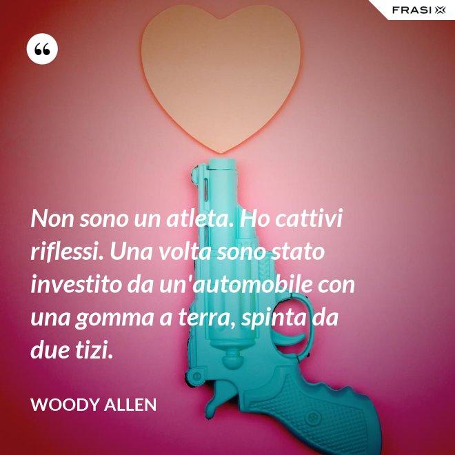Non sono un atleta. Ho cattivi riflessi. Una volta sono stato investito da un'automobile con una gomma a terra, spinta da due tizi. - Woody Allen