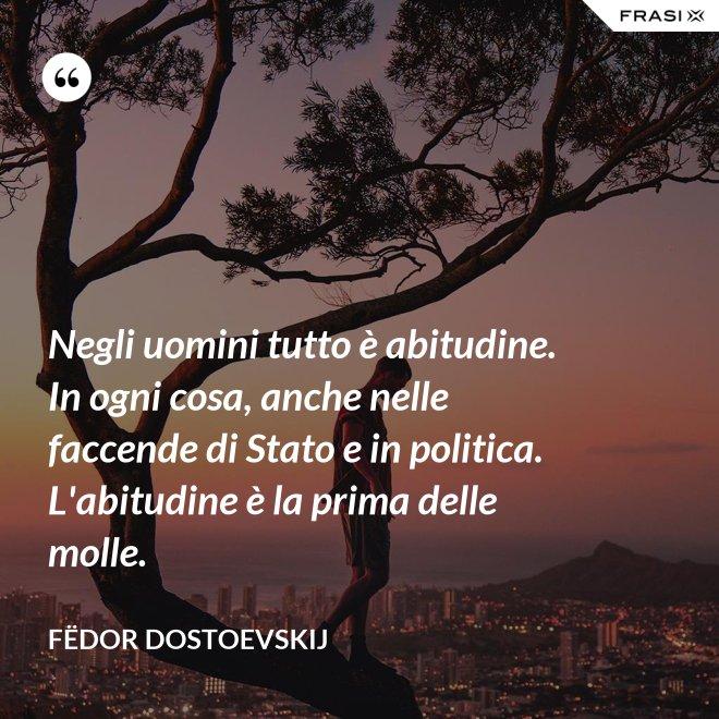 Negli uomini tutto è abitudine. In ogni cosa, anche nelle faccende di Stato e in politica. L'abitudine è la prima delle molle. - Fëdor Dostoevskij