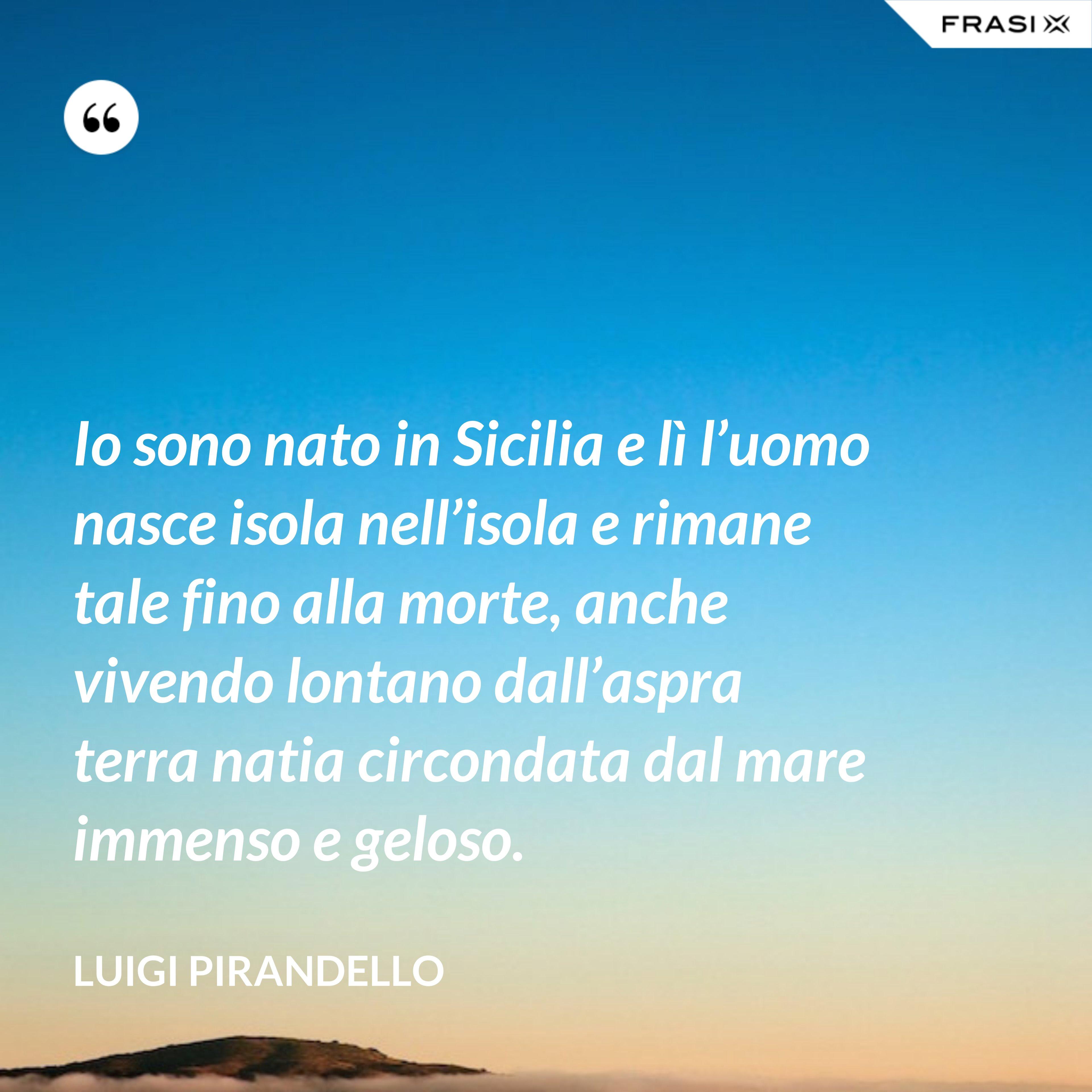 Io sono nato in Sicilia e lì l'uomo nasce isola nell'isola e rimane tale fino alla morte, anche vivendo lontano dall'aspra terra natia circondata dal mare immenso e geloso. - Luigi Pirandello