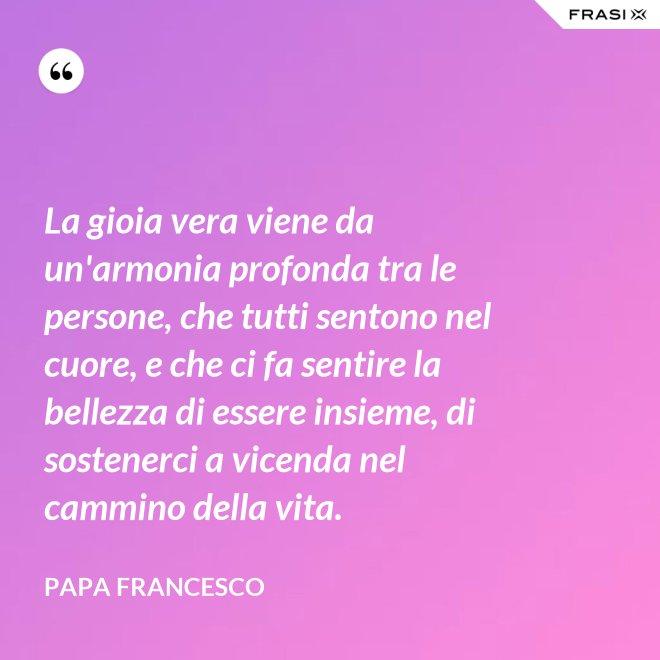 La gioia vera viene da un'armonia profonda tra le persone, che tutti sentono nel cuore, e che ci fa sentire la bellezza di essere insieme, di sostenerci a vicenda nel cammino della vita. - Papa Francesco