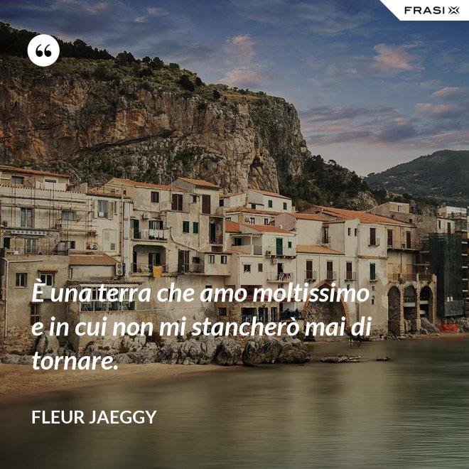 È una terra che amo moltissimo e in cui non mi stancherò mai di tornare. - Fleur Jaeggy