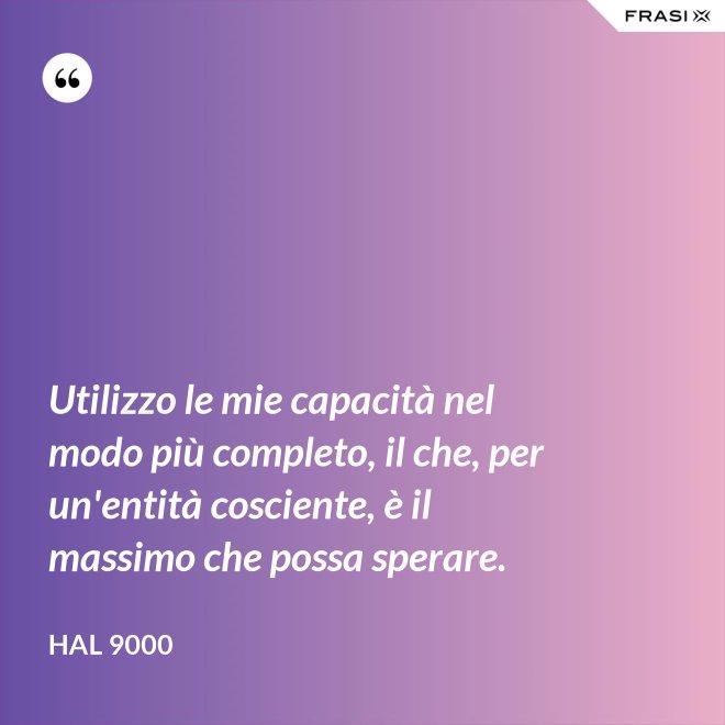 Utilizzo le mie capacità nel modo più completo, il che, per un'entità cosciente, è il massimo che possa sperare. - Hal 9000