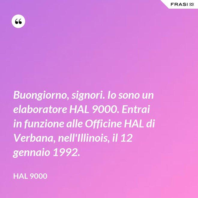 Buongiorno, signori. Io sono un elaboratore HAL 9000. Entrai in funzione alle Officine HAL di Verbana, nell'Illinois, il 12 gennaio 1992. - Hal 9000
