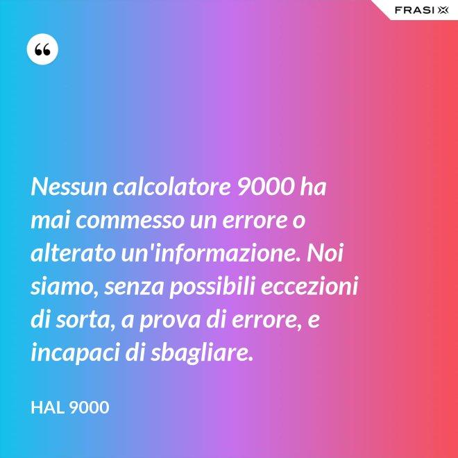 Nessun calcolatore 9000 ha mai commesso un errore o alterato un'informazione. Noi siamo, senza possibili eccezioni di sorta, a prova di errore, e incapaci di sbagliare. - Hal 9000