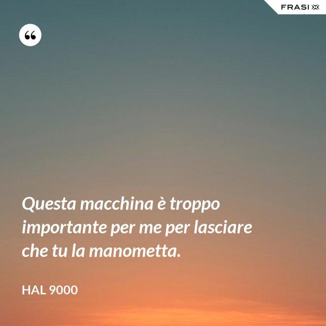 Questa macchina è troppo importante per me per lasciare che tu la manometta. - Hal 9000