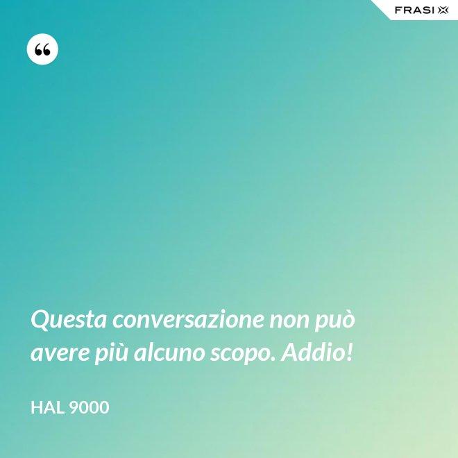 Questa conversazione non può avere più alcuno scopo. Addio! - Hal 9000