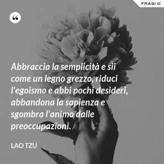 Abbraccia la semplicità e sii come un legno grezzo, riduci l'egoismo e abbi pochi desideri, abbandona la sapienza e sgombra l'animo dalle preoccupazioni. - Lao Tzu