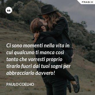 Ci sono momenti nella vita in cui qualcuno ti manca così tanto che vorresti proprio tirarlo fuori dai tuoi sogni per abbracciarlo davvero!