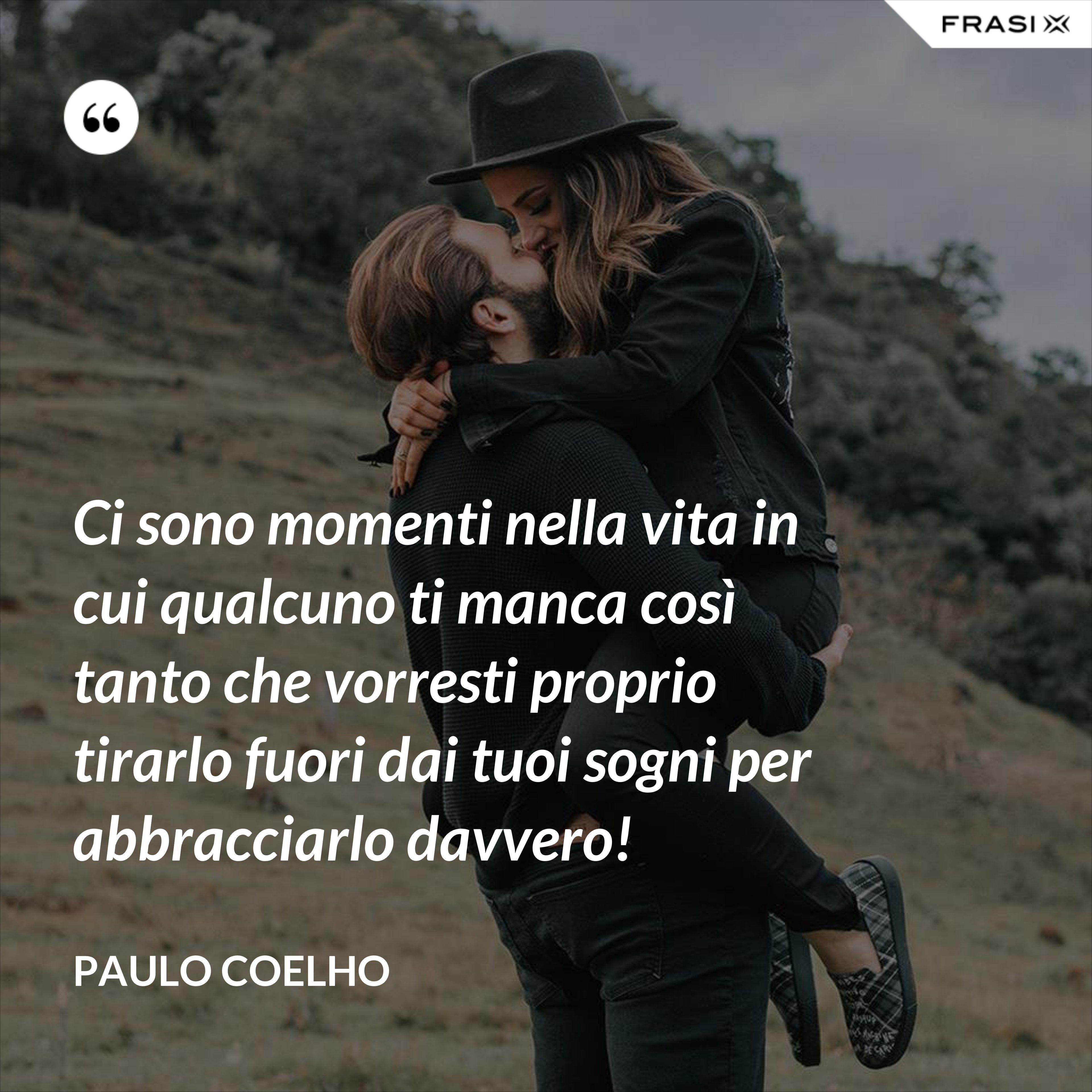 Ci sono momenti nella vita in cui qualcuno ti manca così tanto che vorresti proprio tirarlo fuori dai tuoi sogni per abbracciarlo davvero! - Paulo Coelho