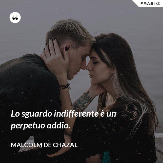 Lo sguardo indifferente è un perpetuo addio. - Malcolm De Chazal