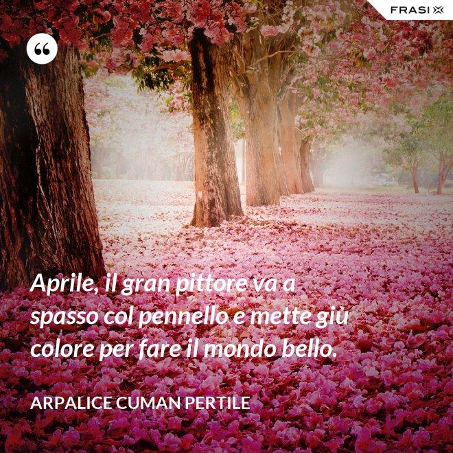Aprile, il gran pittore va a spasso col pennello e mette giù colore per fare il mondo bello. - Arpalice Cuman Pertile