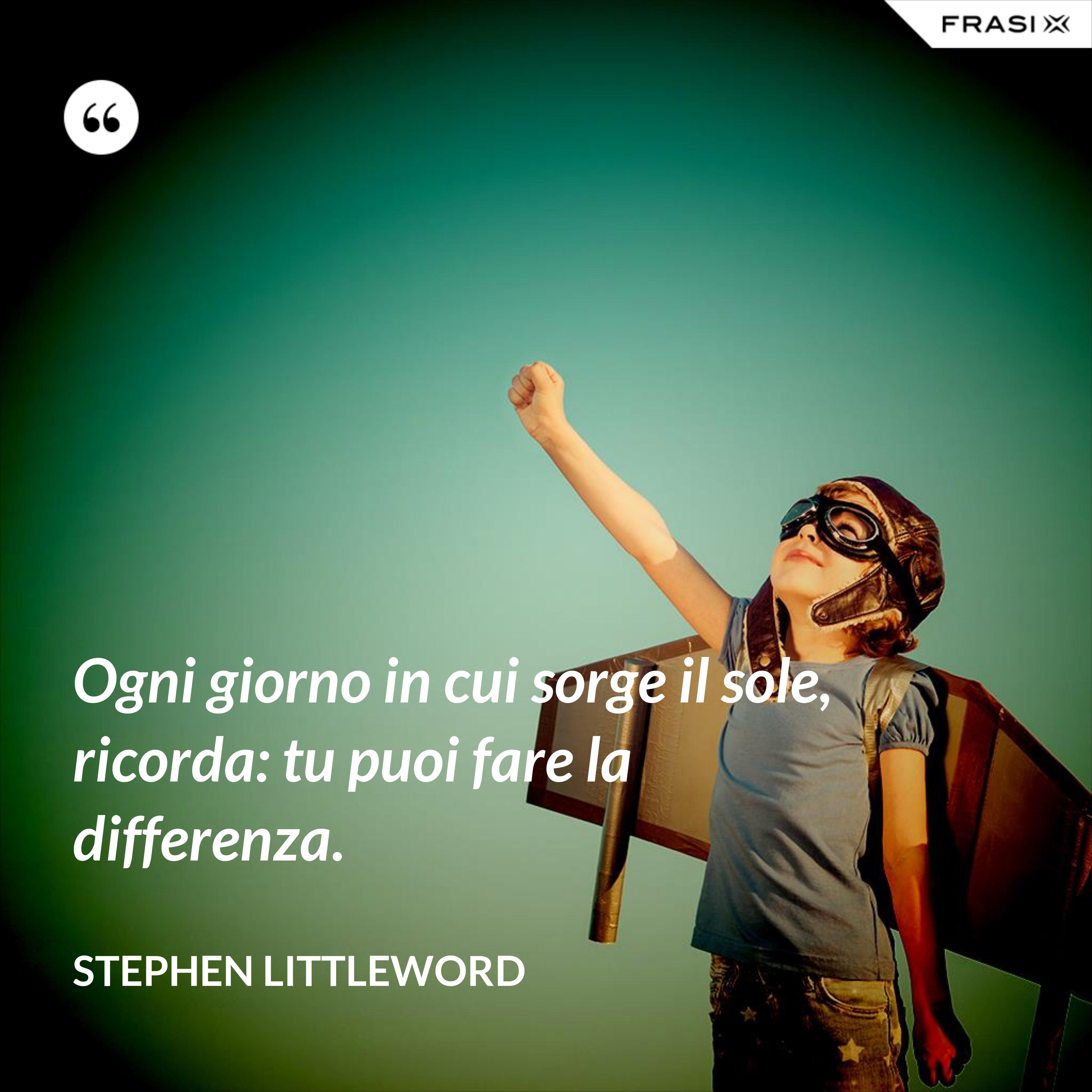 Ogni giorno in cui sorge il sole, ricorda: tu puoi fare la differenza. - Stephen Littleword