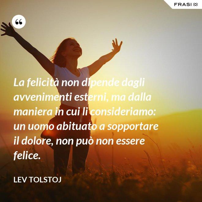 La felicità non dipende dagli avvenimenti esterni, ma dalla maniera in cui li consideriamo: un uomo abituato a sopportare il dolore, non può non essere felice. - Lev Tolstoj