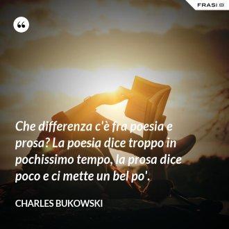 Che differenza c'è fra poesia e prosa? La poesia dice troppo in pochissimo tempo, la prosa dice poco e ci mette un bel po'. - Charles Bukowski