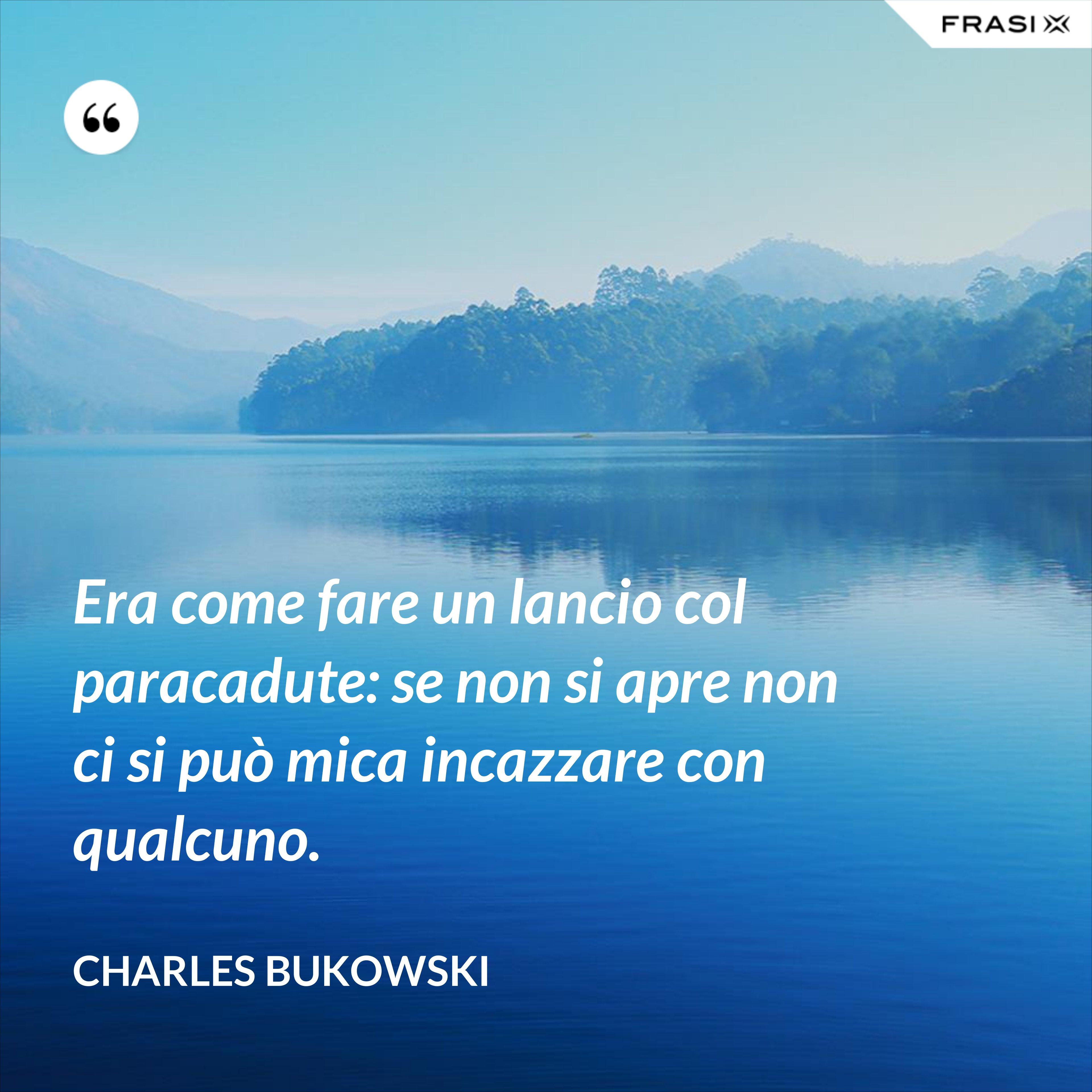 Era come fare un lancio col paracadute: se non si apre non ci si può mica incazzare con qualcuno. - Charles Bukowski