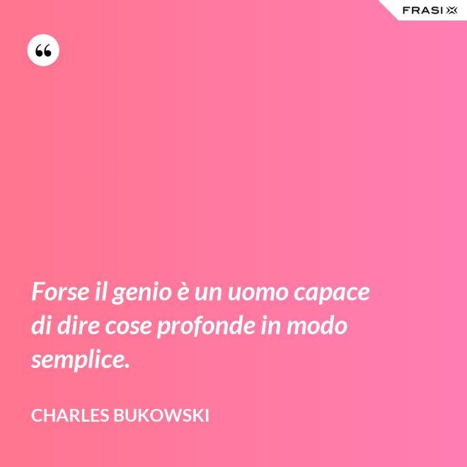 Forse il genio è un uomo capace di dire cose profonde in modo semplice. - Charles Bukowski