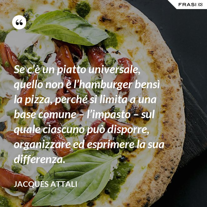 Se c'è un piatto universale, quello non è l'hamburger bensì la pizza, perché si limita a una base comune – l'impasto – sul quale ciascuno può disporre, organizzare ed esprimere la sua differenza.