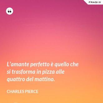 L'amante perfetto è quello che si trasforma in pizza alle quattro del mattino. - Charles Pierce