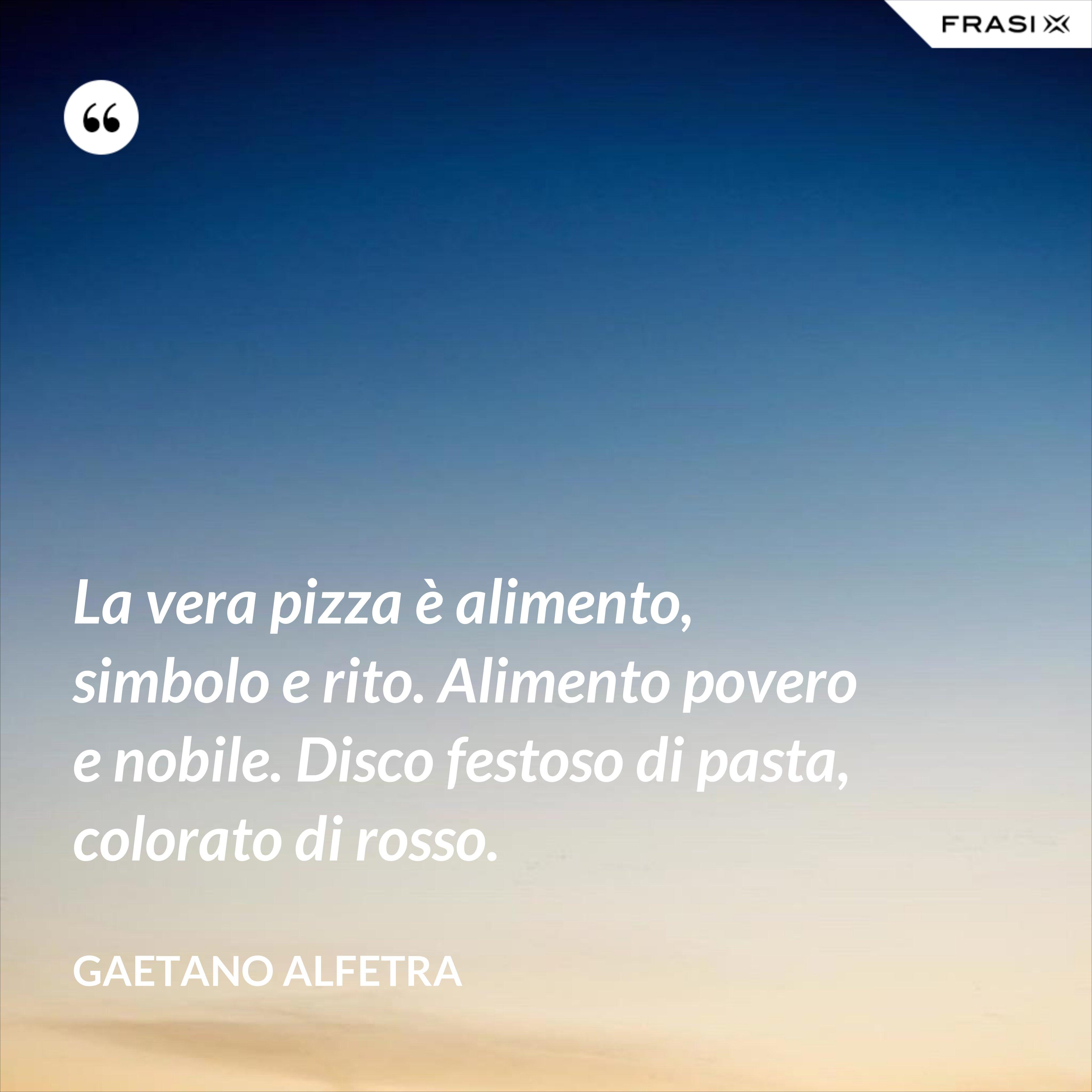 La vera pizza è alimento, simbolo e rito. Alimento povero e nobile. Disco festoso di pasta, colorato di rosso. - Gaetano Alfetra