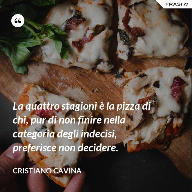 La quattro stagioni è la pizza di chi, pur di non finire nella categoria degli indecisi, preferisce non decidere.