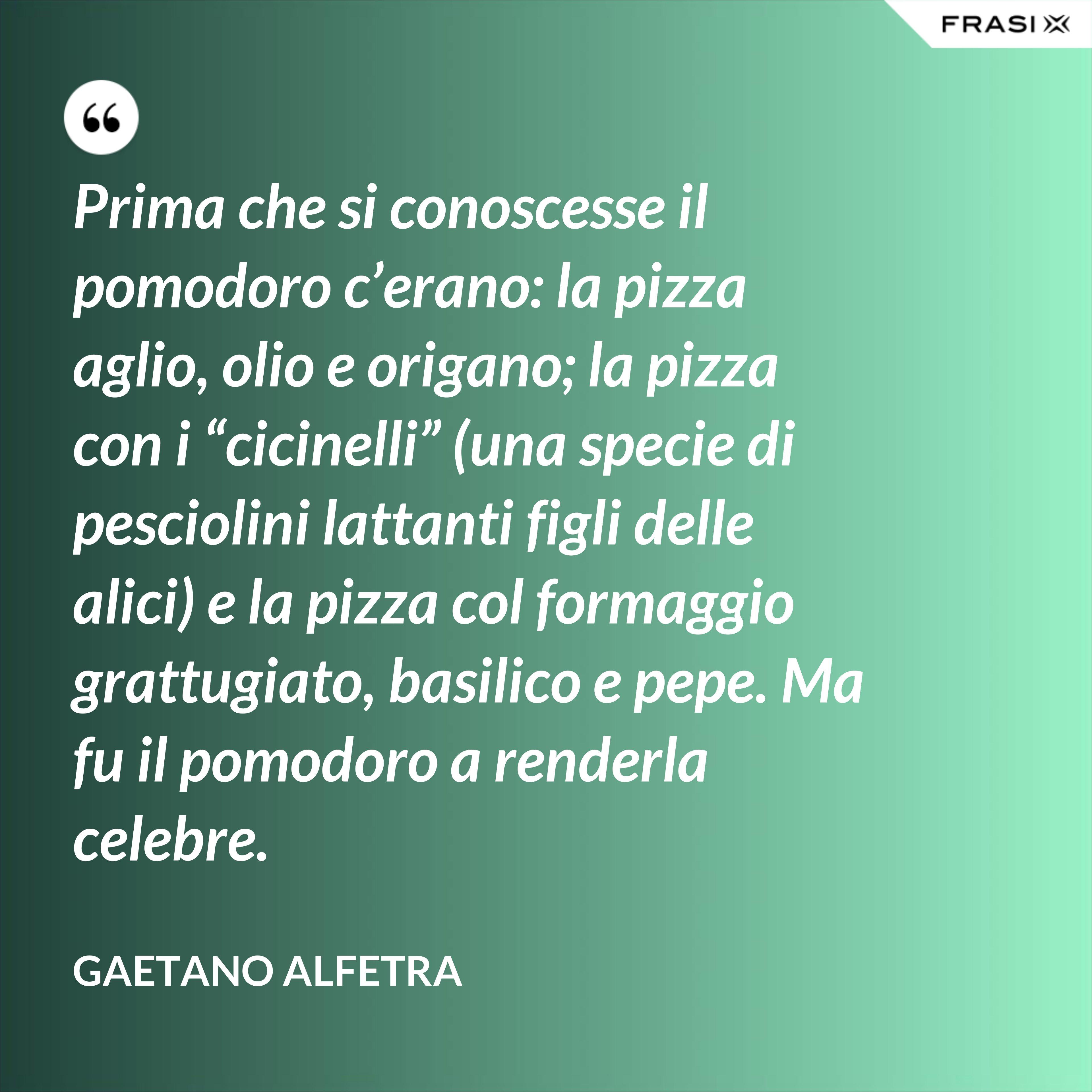"""Prima che si conoscesse il pomodoro c'erano: la pizza aglio, olio e origano; la pizza con i """"cicinelli"""" (una specie di pesciolini lattanti figli delle alici) e la pizza col formaggio grattugiato, basilico e pepe. Ma fu il pomodoro a renderla celebre. - Gaetano Alfetra"""