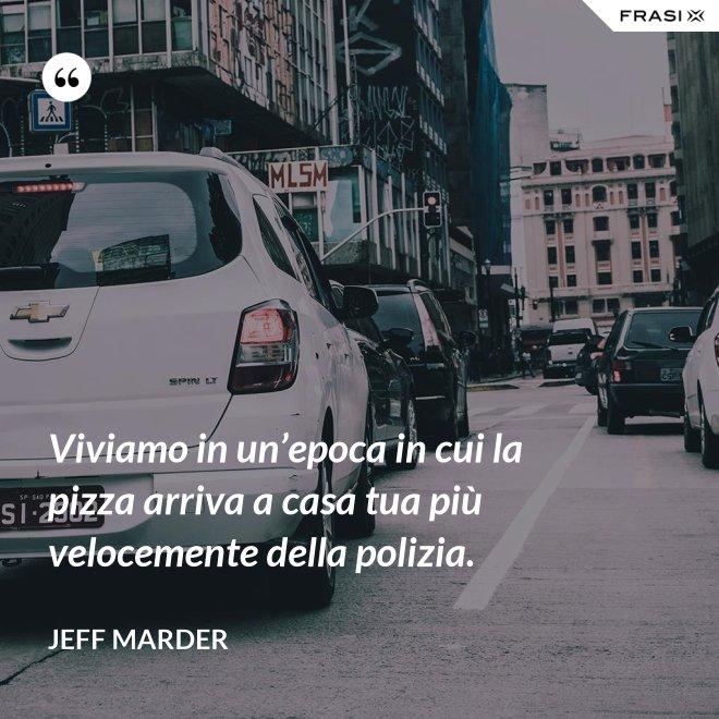 Viviamo in un'epoca in cui la pizza arriva a casa tua più velocemente della polizia. - Jeff Marder