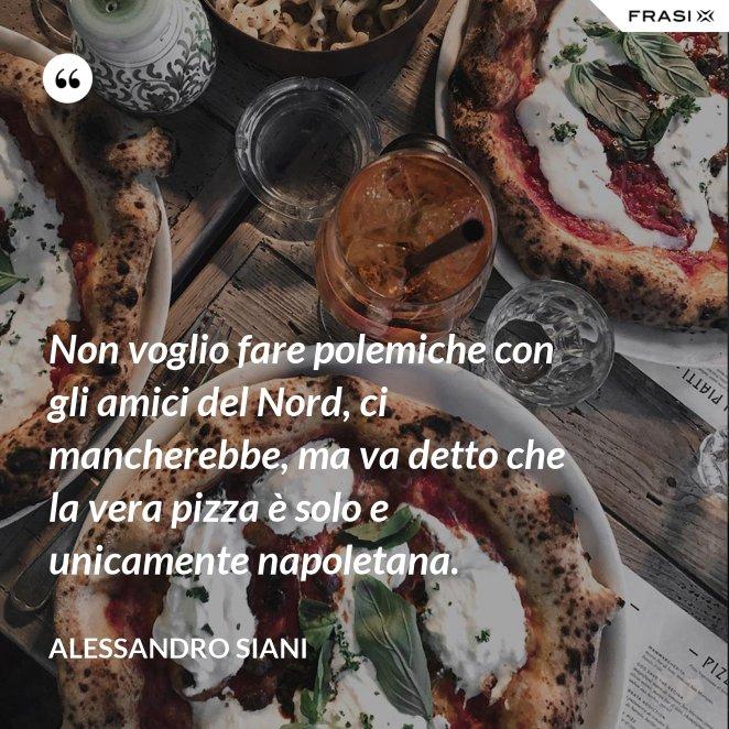 Non voglio fare polemiche con gli amici del Nord, ci mancherebbe, ma va detto che la vera pizza è solo e unicamente napoletana.
