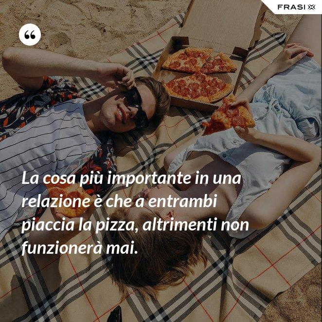 La cosa più importante in una relazione è che a entrambi piaccia la pizza, altrimenti non funzionerà mai.