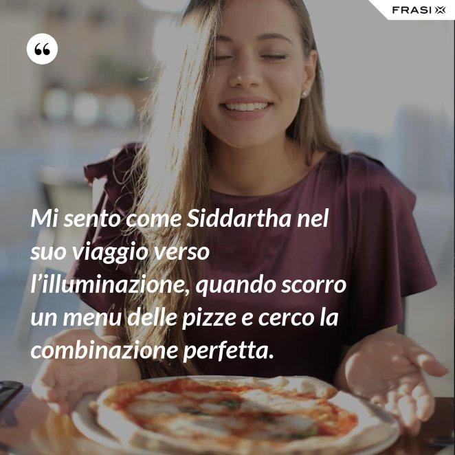 Mi sento come Siddartha nel suo viaggio verso l'illuminazione, quando scorro un menu delle pizze e cerco la combinazione perfetta.