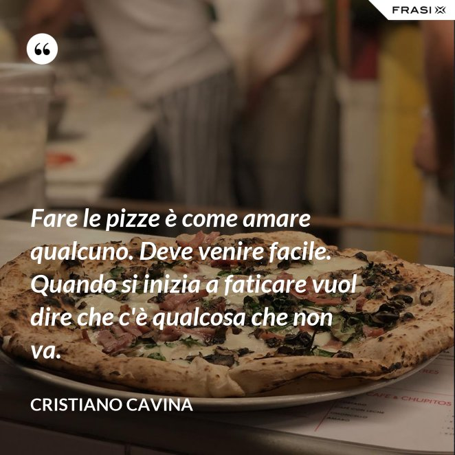 Fare le pizze è come amare qualcuno. Deve venire facile. Quando si inizia a faticare vuol dire che c'è qualcosa che non va.