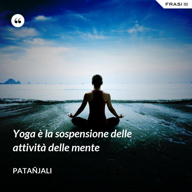 Yoga è la sospensione delle attività delle mente - Patañjali