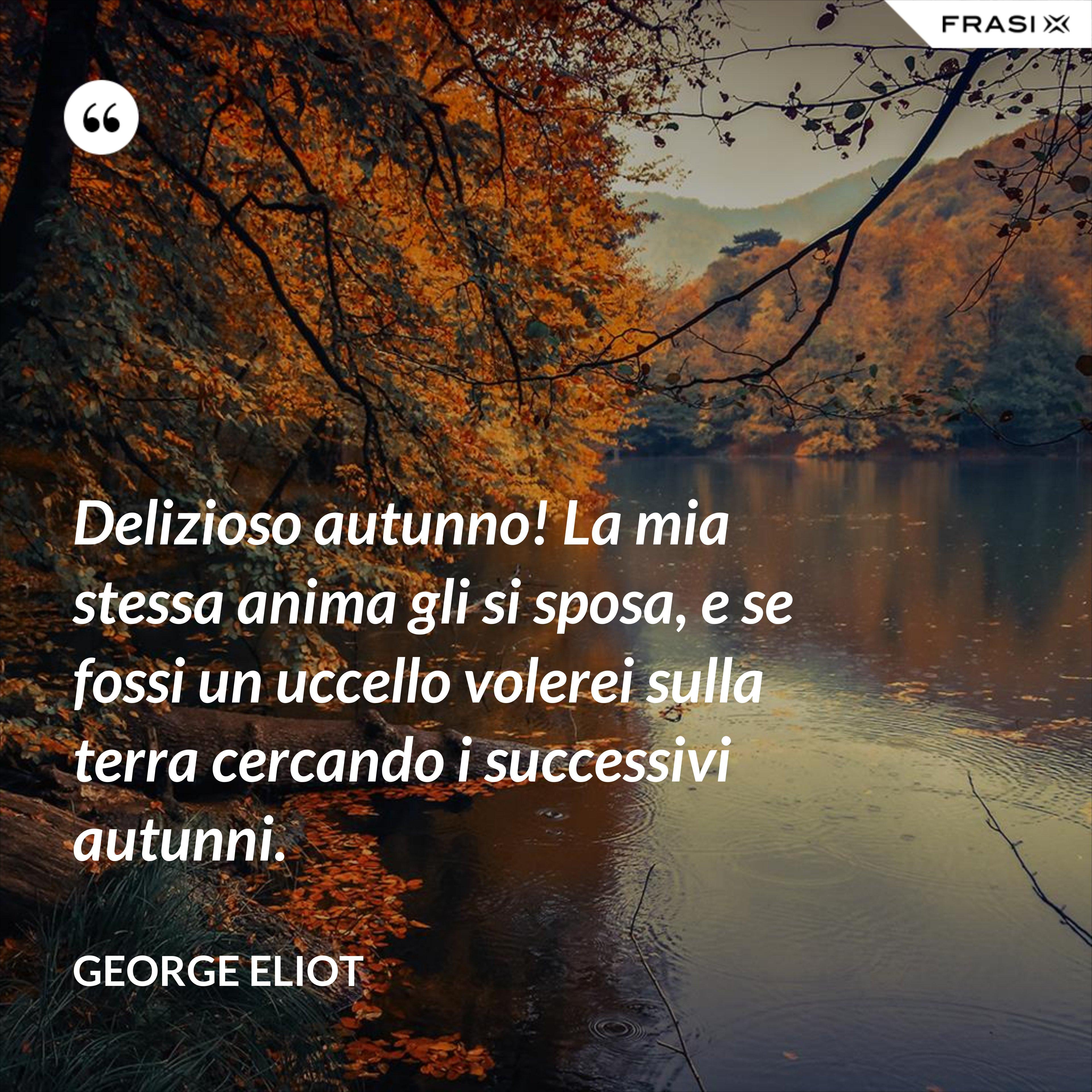 Delizioso autunno! La mia stessa anima gli si sposa, e se fossi un uccello volerei sulla terra cercando i successivi autunni. - George Eliot