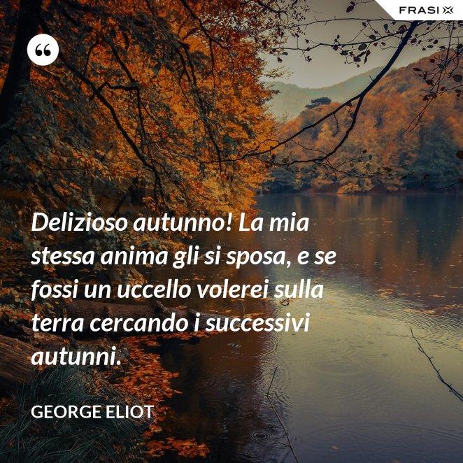 Delizioso autunno! La mia stessa anima gli si sposa, e se fossi un uccello volerei sulla terra cercando i successivi autunni.