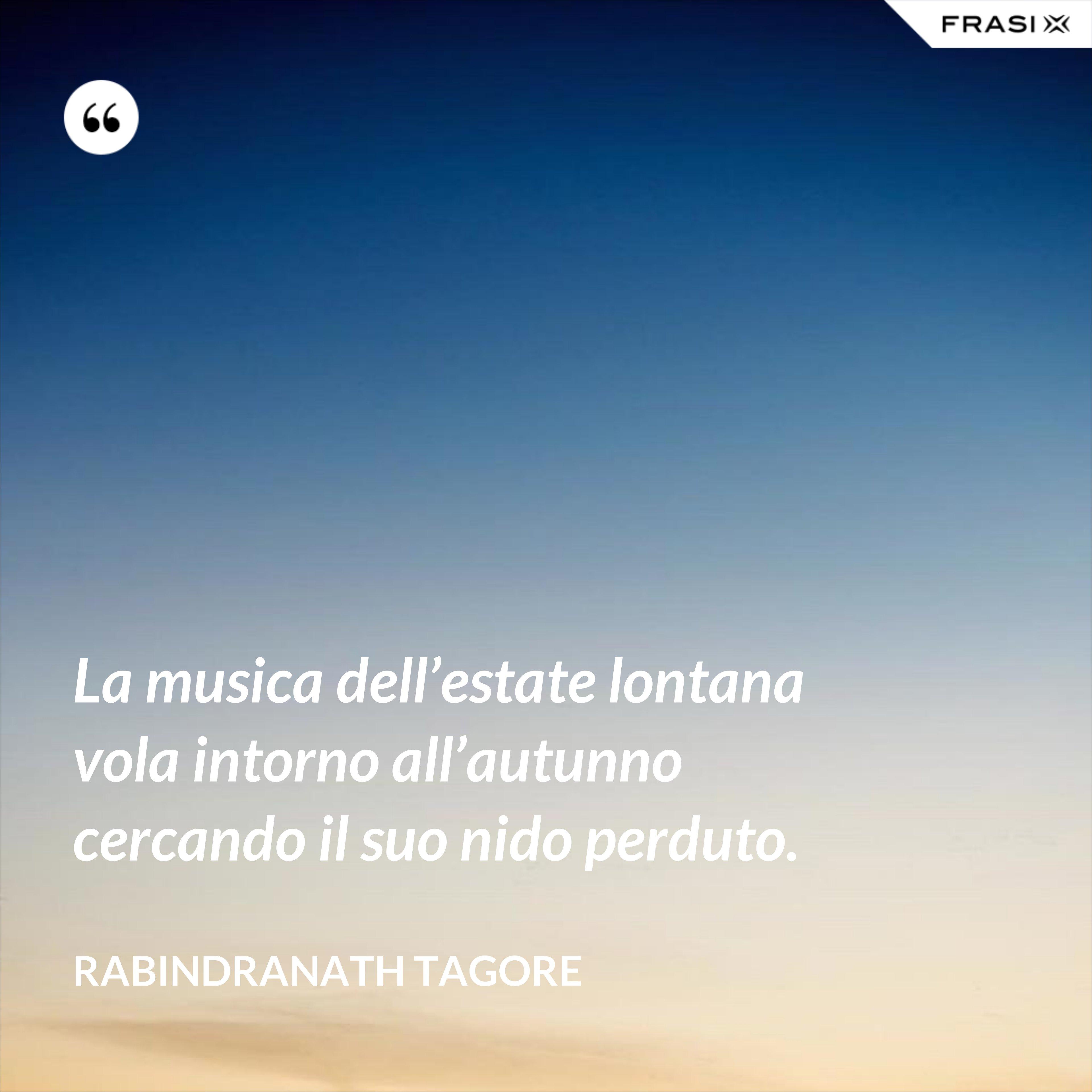 La musica dell'estate lontana vola intorno all'autunno cercando il suo nido perduto. - Rabindranath Tagore