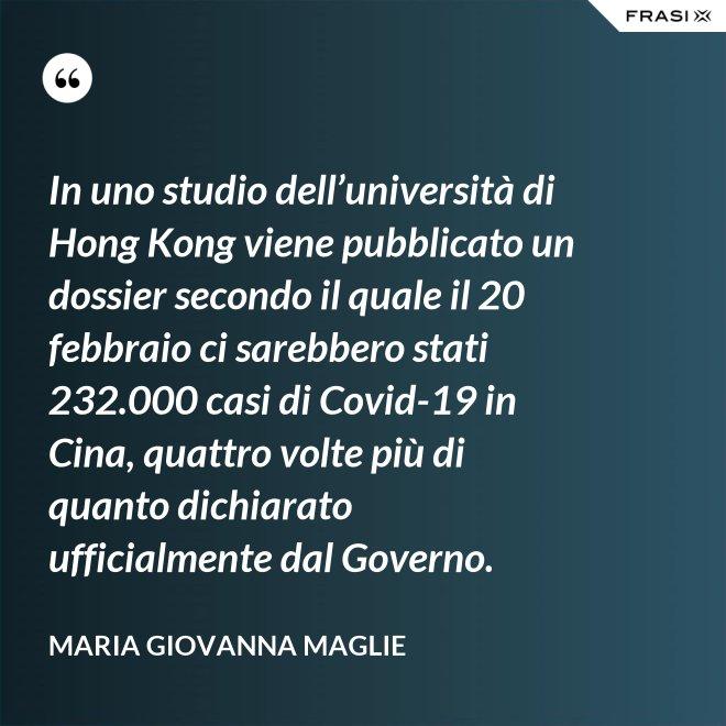 In uno studio dell'università di Hong Kong viene pubblicato un dossier secondo il quale il 20 febbraio ci sarebbero stati 232.000 casi di Covid-19 in Cina, quattro volte più di quanto dichiarato ufficialmente dal Governo. - Maria Giovanna Maglie