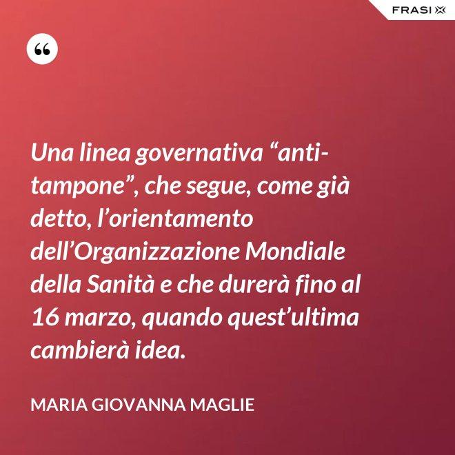"""Una linea governativa """"anti-tampone"""", che segue, come già detto, l'orientamento dell'Organizzazione Mondiale della Sanità e che durerà fino al 16 marzo, quando quest'ultima cambierà idea. - Maria Giovanna Maglie"""