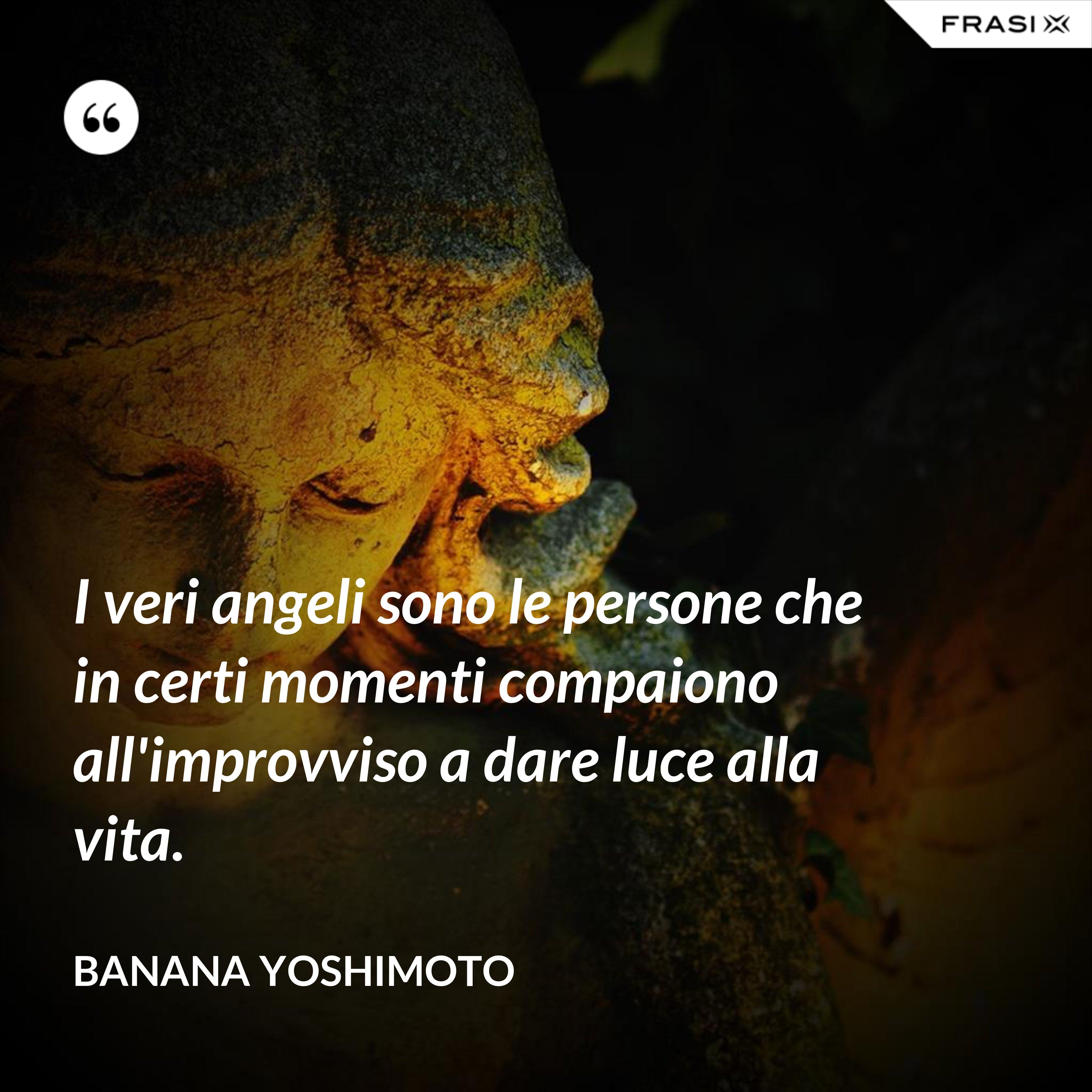 I veri angeli sono le persone che in certi momenti compaiono all'improvviso a dare luce alla vita. - Banana Yoshimoto